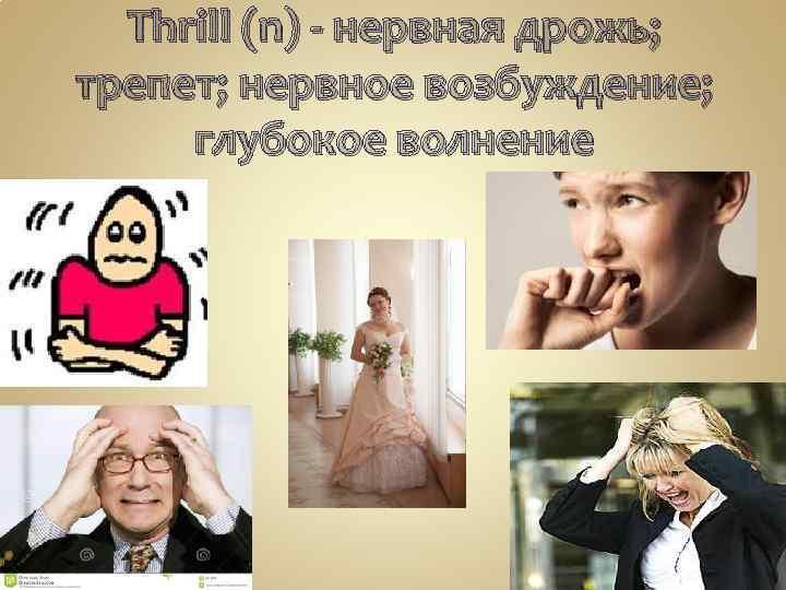 Thrill (n) - нервная дрожь; трепет; нервное возбуждение; глубокое волнение