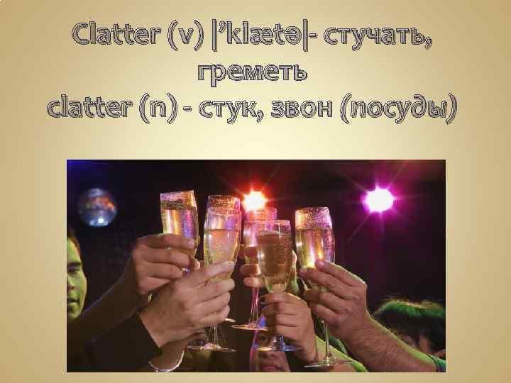 Clatter (v) |'klætə|- стучать, греметь clatter (n) - стук, звон (посуды)