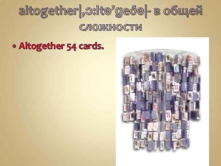 altogether|, ɔ: ltə'ɡeðə|- в общей сложности Altogether 54 cards.