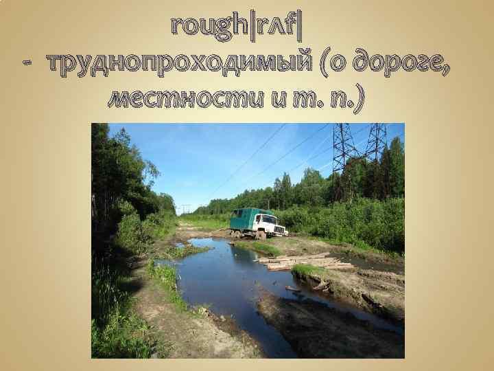 rough|rʌf| -труднопроходимый (о дороге, местности и т. п. )