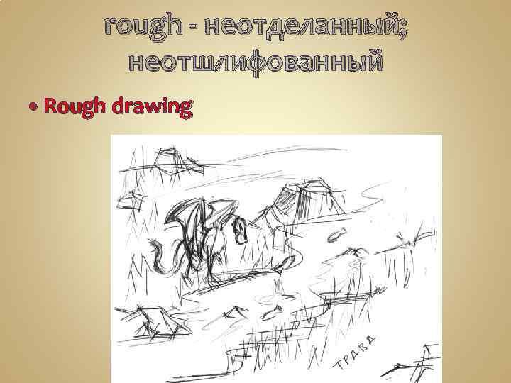 rough - неотделанный; неотшлифованный Rough drawing