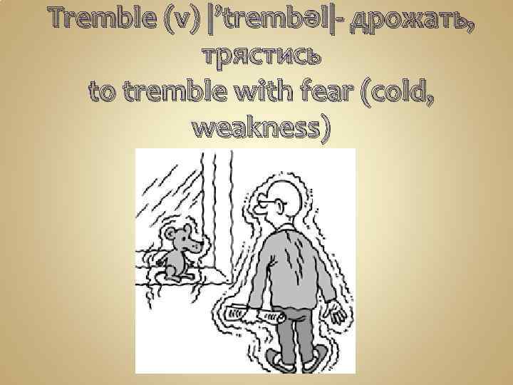 Tremble (v) |'trembəl|- дрожать, трястись to tremble with fear (cold, weakness)