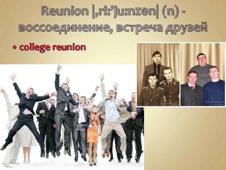 Reunion |, ri: 'ju: nɪən| (n) -  воссоединение, встреча друзей college reunion