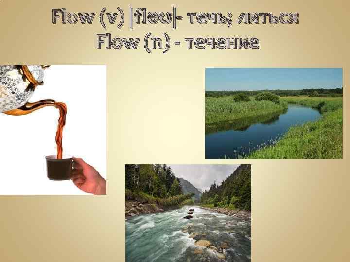 Flow (v) |fləʊ|- течь; литься Flow (n) - течение