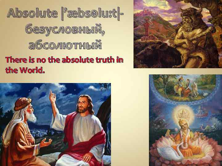 Absolute |'æbsəlu: t|безусловный, абсолютный There is no the absolute truth in the World.