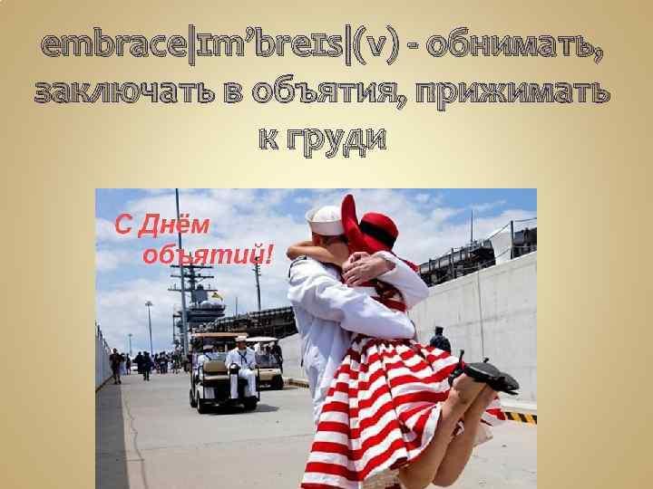embrace|ɪm'breɪs|(v) - обнимать, заключать в объятия, прижимать к груди