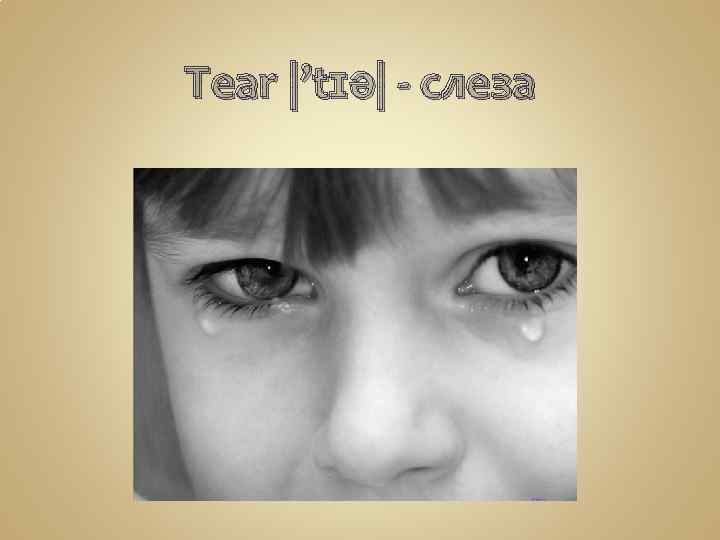 Tear |'tɪə| - слеза
