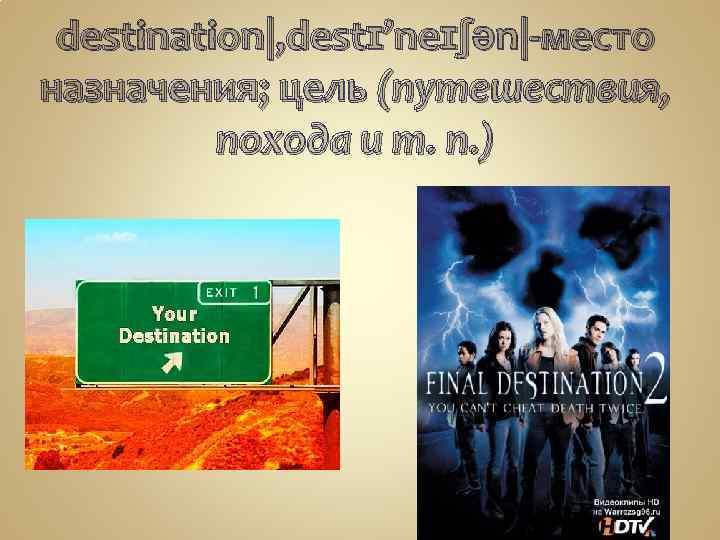 destination|, destɪ'neɪʃən|-место назначения; цель (путешествия, похода и т. п. )