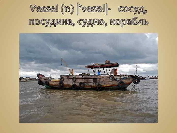 Vessel (n) |'vesəl|- сосуд, посудина, судно, корабль