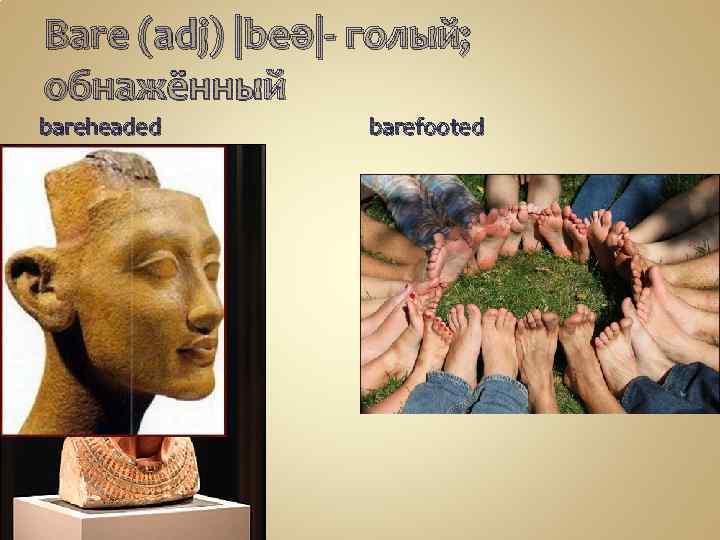 Bare (adj) |beə|- голый; обнажённый bareheaded barefooted