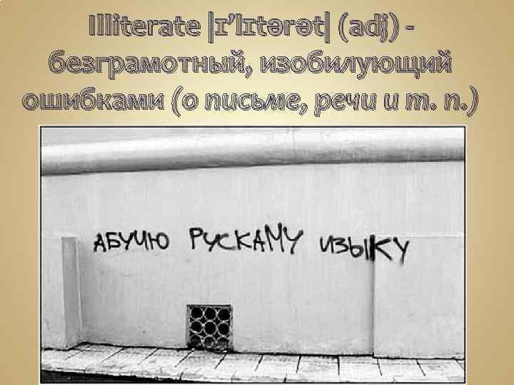 Illiterate |ɪ'lɪtərət| (adj) безграмотный, изобилующий ошибками (о письме, речи и т. п. )