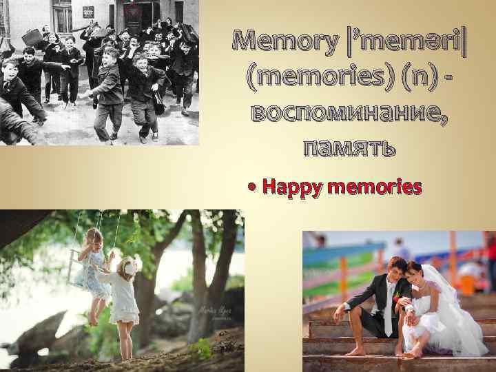 Memory |'meməri| (memories) (n) - воспоминание, память Happy memories