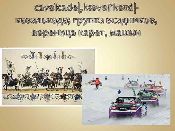 cavalcade|, kævəl'keɪd|кавалькада; группа всадников, вереница карет, машин