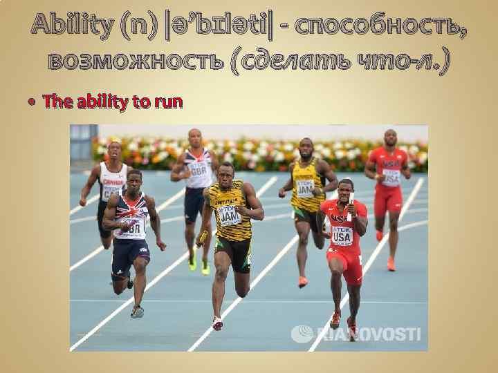 Ability (n) |ə'bɪləti| - способность, возможность (сделать что-л. ) The ability to run