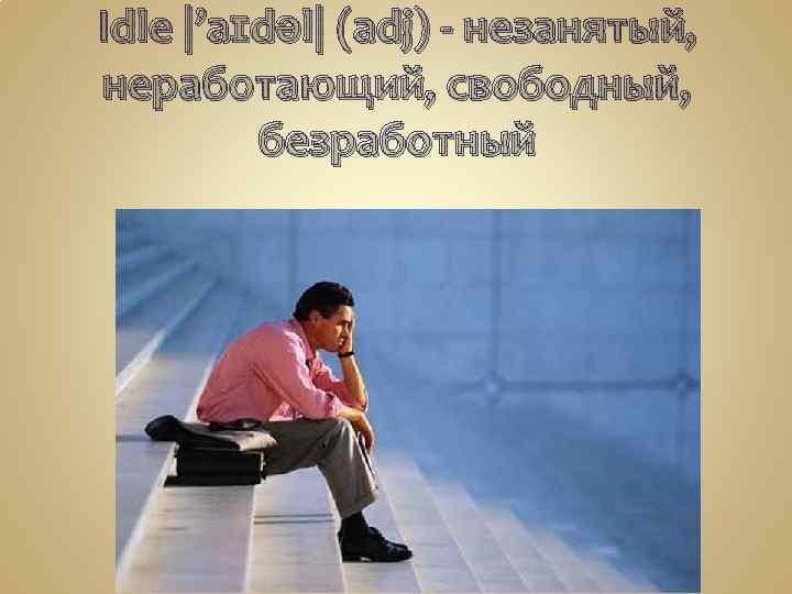 Idle |'aɪdəl| (adj) - незанятый, неработающий, свободный,  безработный