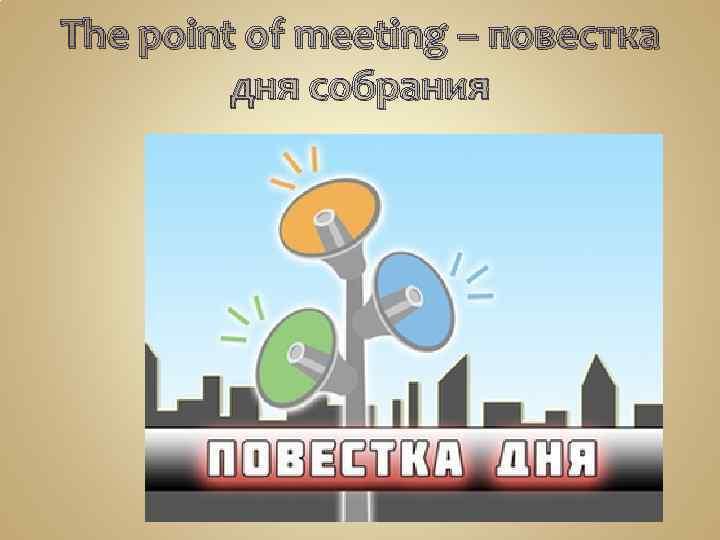 The point of meeting – повестка дня собрания