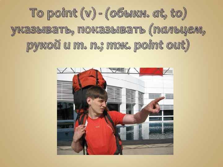 To point (v) - (обыкн. at, to) указывать, показывать (пальцем, рукой и т. п.