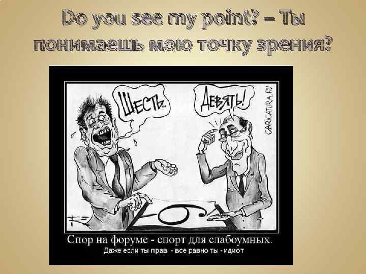 Do you see my point? – Ты понимаешь мою точку зрения?