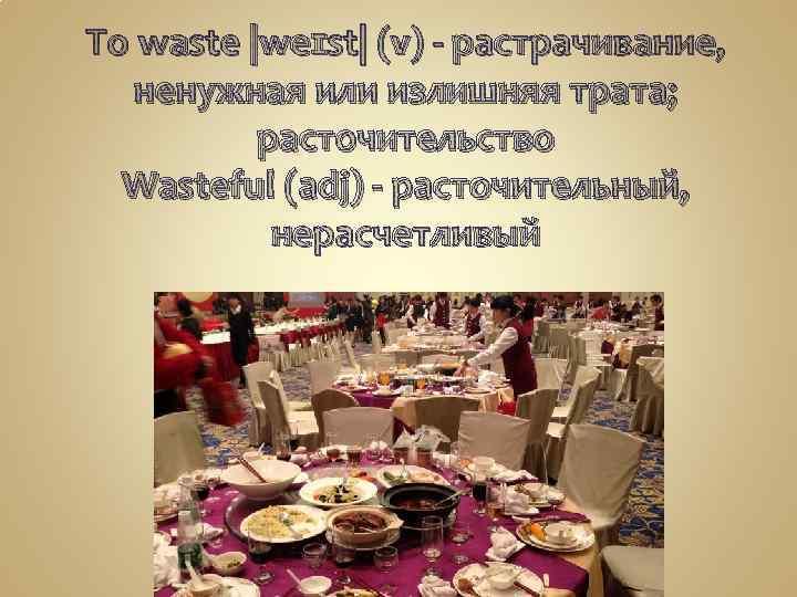 To waste |weɪst| (v) - растрачивание, ненужная или излишняя трата; расточительство Wasteful (adj) -