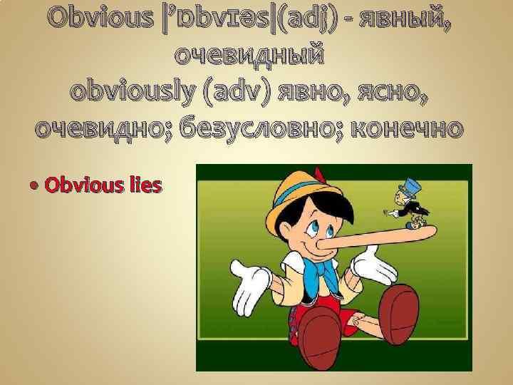 Obvious |'ɒbvɪəs|(adj) - явный, очевидный obviously (adv) явно, ясно, очевидно; безусловно; конечно Obvious lies