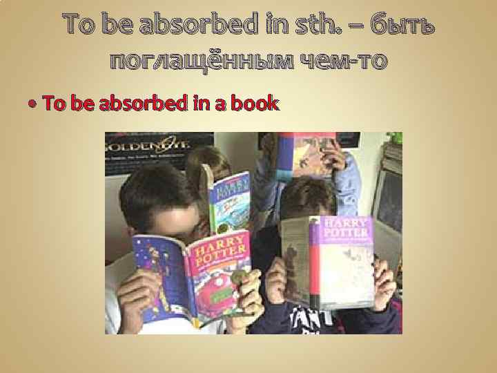 To be absorbed in sth. – быть поглащённым чем-то To be absorbed in a