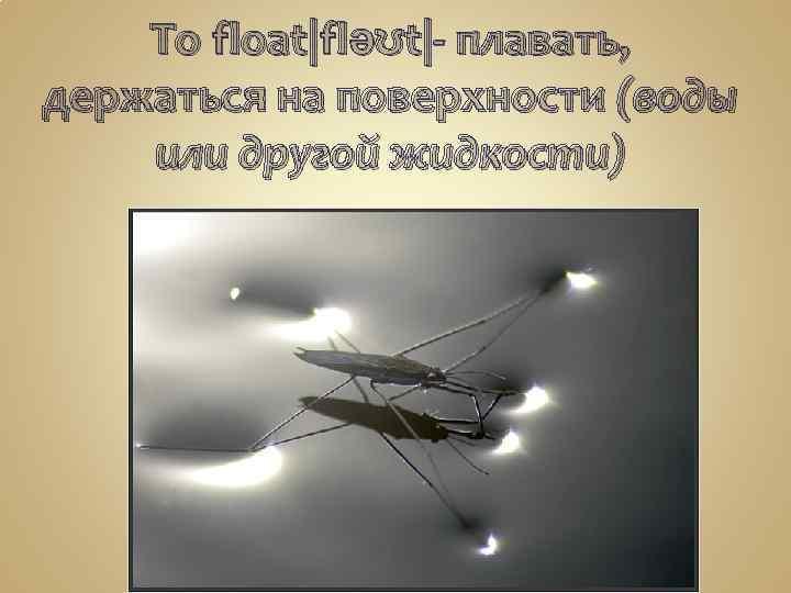 To float|fləʊt|- плавать, держаться на поверхности (воды или другой жидкости)