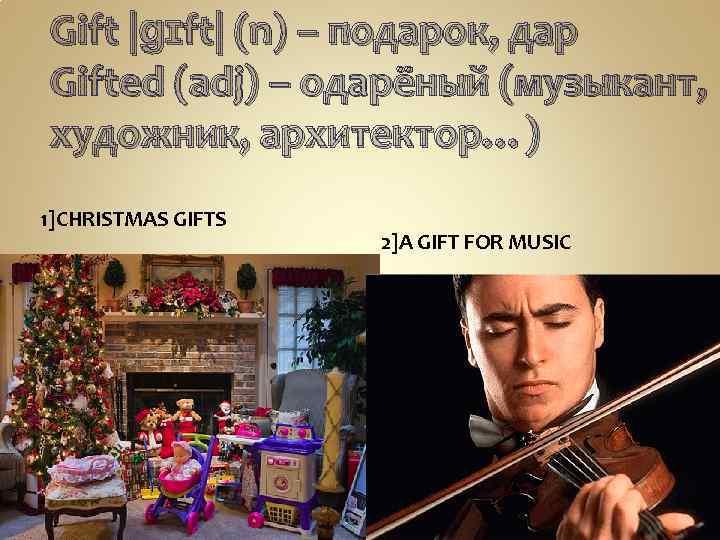 Gift |ɡɪft| (n) – подарок, дар Gifted (adj) – одарёный (музыкант, художник, архитектор…) 1]CHRISTMAS