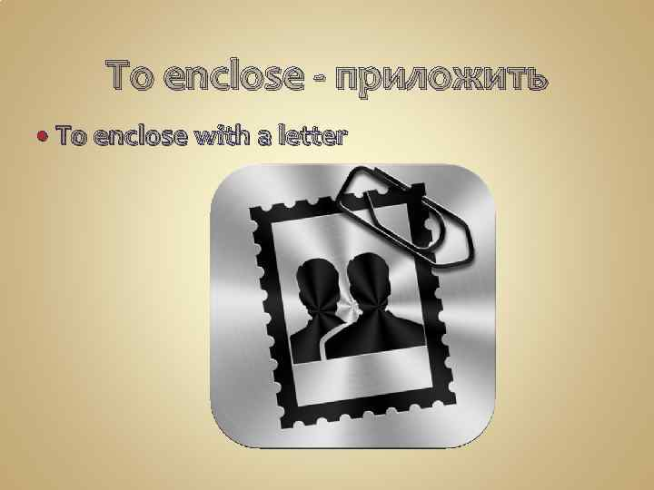 To enclose - приложить To enclose with a letter