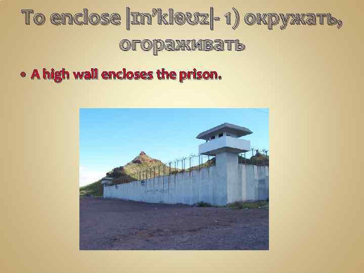 To enclose |ɪn'kləʊz|- 1) окружать, огораживать A high wall encloses the prison.