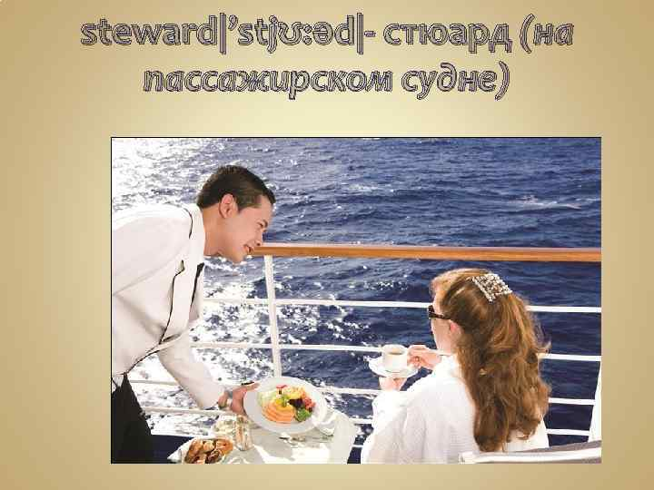 steward|'stjʊ: əd|- стюард (на пассажирском судне)