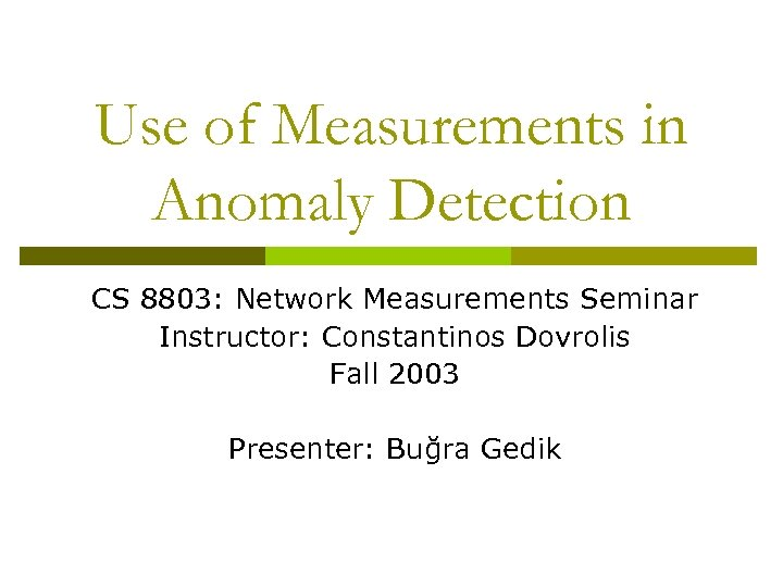 Use of Measurements in Anomaly Detection CS 8803: Network Measurements Seminar Instructor: Constantinos Dovrolis