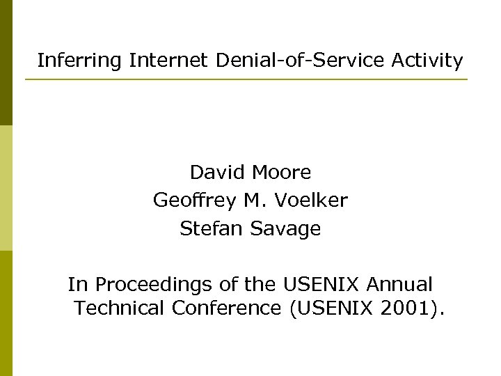Inferring Internet Denial-of-Service Activity David Moore Geoffrey M. Voelker Stefan Savage In Proceedings of