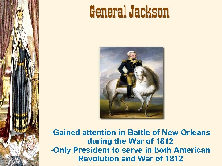 General Jackson -Gained attention in Battle of New Orleans during the War of 1812