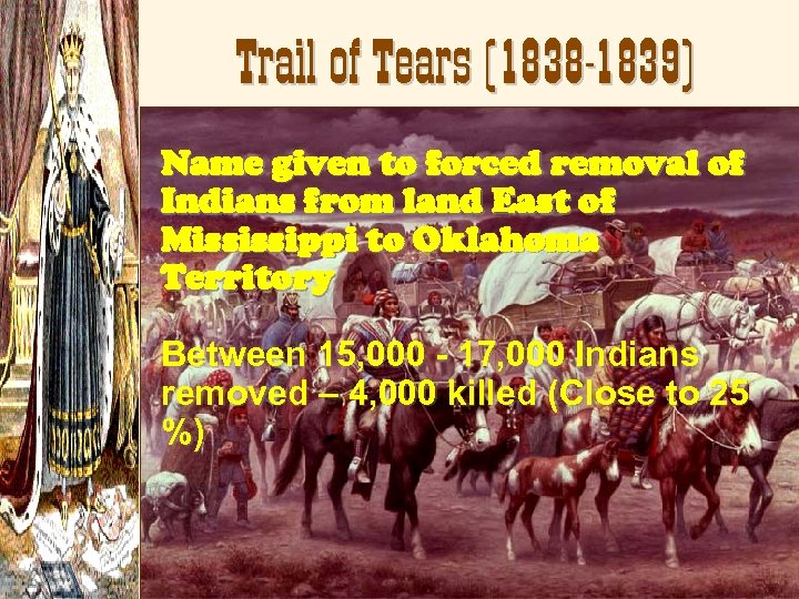 Trail of Tears (1838 -1839) Name given to forced removal of Indians from land