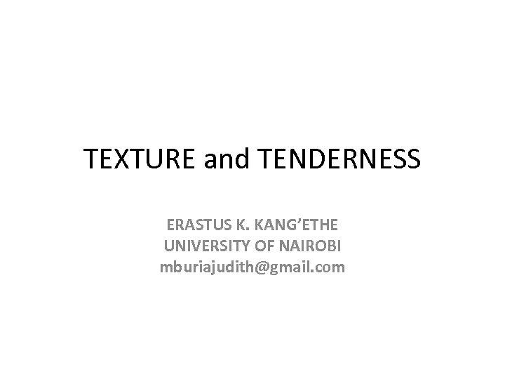 TEXTURE and TENDERNESS ERASTUS K. KANG'ETHE UNIVERSITY OF NAIROBI mburiajudith@gmail. com