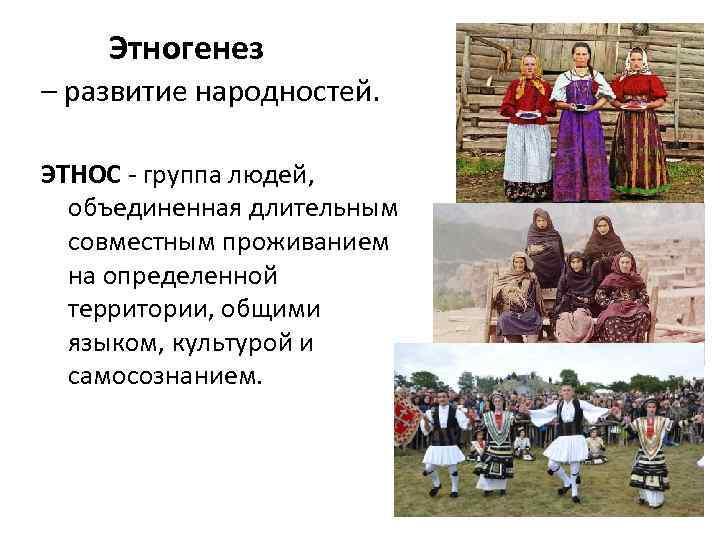 Этногенез – развитие народностей. ЭТНОС - группа людей, объединенная длительным совместным проживанием на определенной