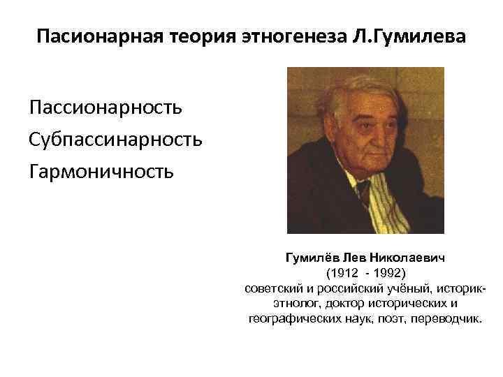 Пасионарная теория этногенеза Л. Гумилева Пассионарность Субпассинарность Гармоничность Гумилёв Лев Николаевич (1912 - 1992)