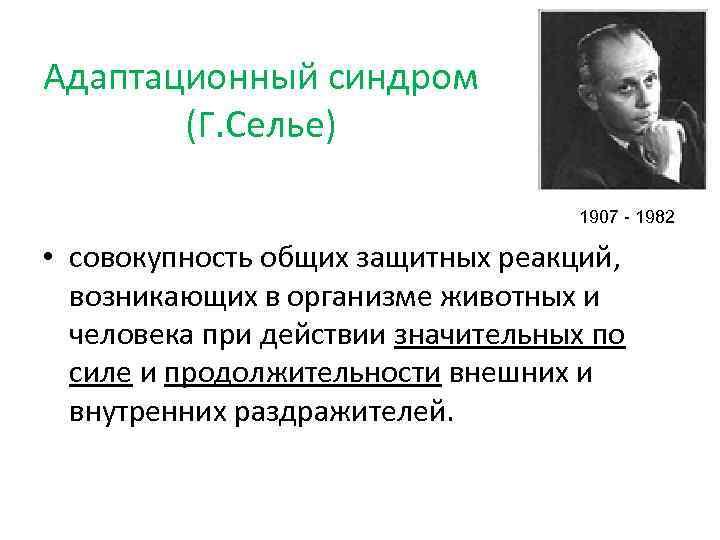 Адаптационный синдром (Г. Селье) 1907 - 1982 • совокупность общих защитных реакций, возникающих в