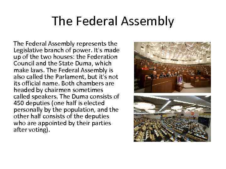 The Federal Assembly represents the Legislative branch of power. It's made up of the