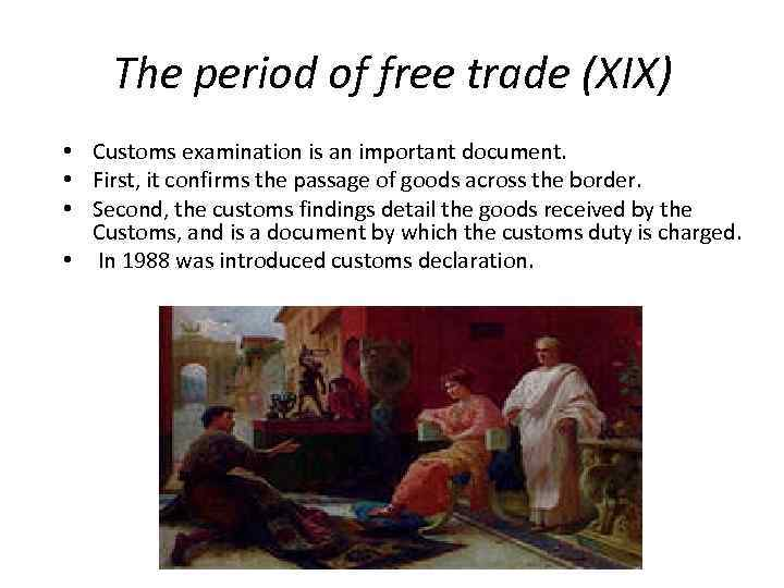 The period of free trade (XIX) • Customs examination is an important document. •