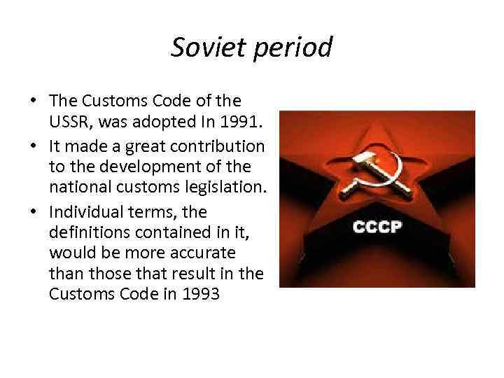 Soviet period • The Customs Code of the USSR, was adopted In 1991. •
