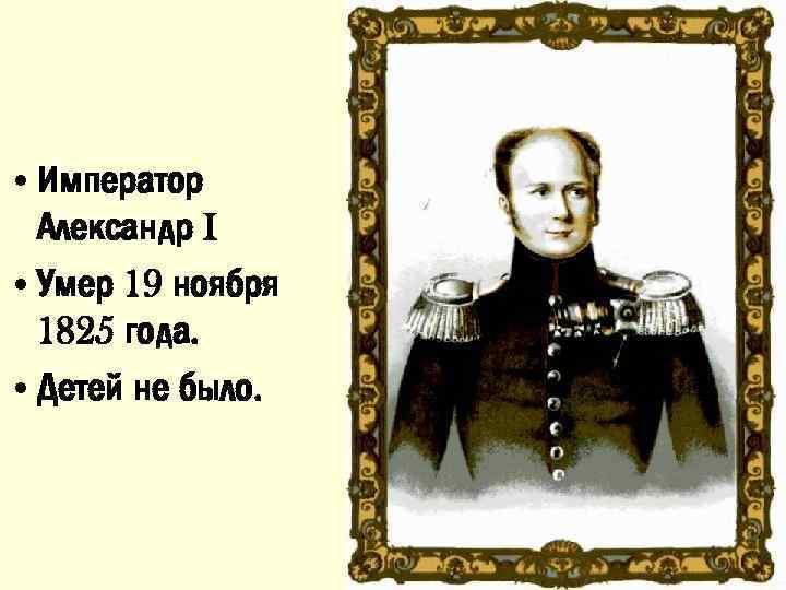 • Император Александр I • Умер 19 ноября 1825 года. • Детей не
