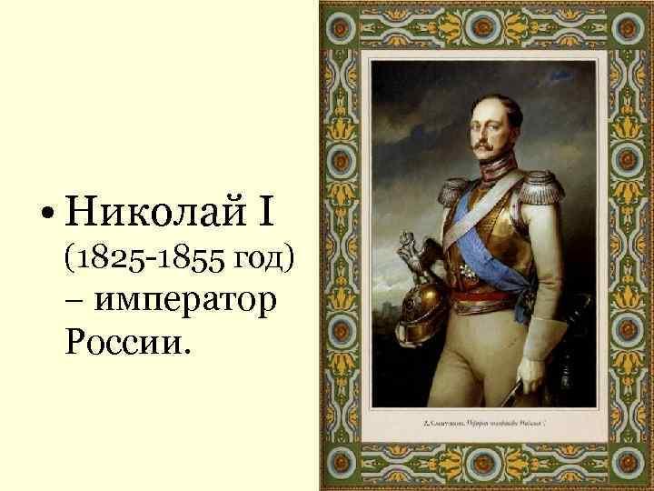 • Николай I (1825 -1855 год) – император России.
