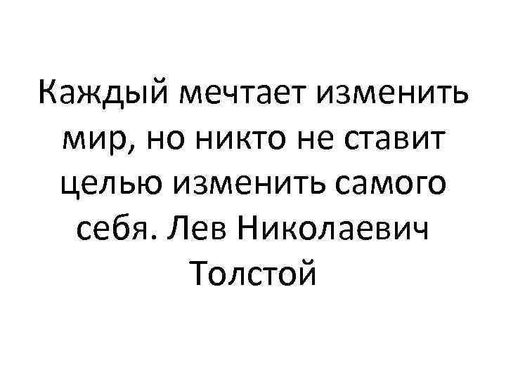 Каждый мечтает изменить мир, но никто не ставит целью изменить самого себя. Лев Николаевич