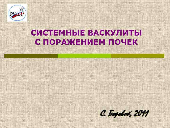 СИСТЕМНЫЕ ВАСКУЛИТЫ С ПОРАЖЕНИЕМ ПОЧЕК С. Боровой, 2011
