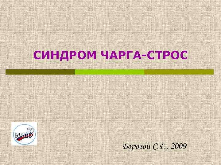 СИНДРОМ ЧАРГА-СТРОС Боровой С. Г. , 2009