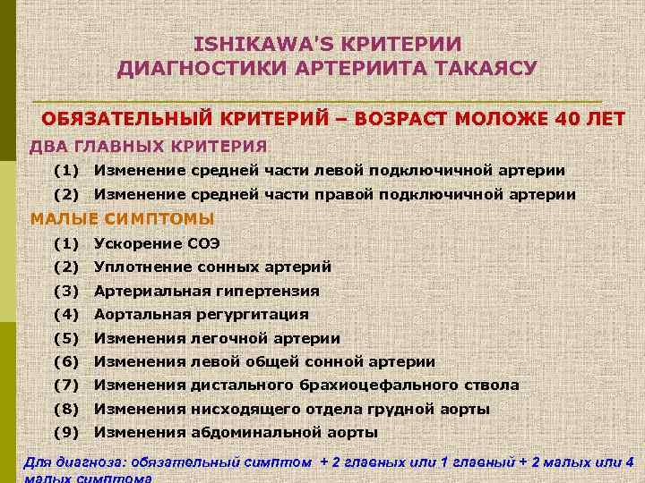 ISHIKAWA'S КРИТЕРИИ ДИАГНОСТИКИ АРТЕРИИТА ТАКАЯСУ ОБЯЗАТЕЛЬНЫЙ КРИТЕРИЙ – ВОЗРАСТ МОЛОЖЕ 40 ЛЕТ ДВА ГЛАВНЫХ