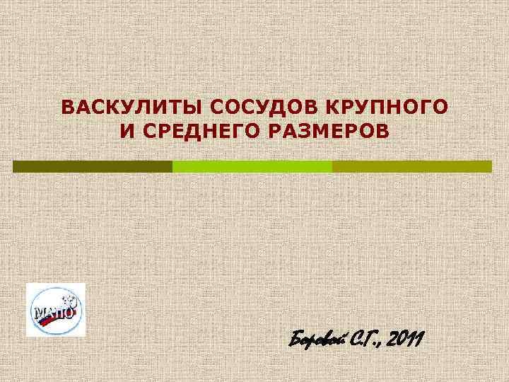 ВАСКУЛИТЫ СОСУДОВ КРУПНОГО И СРЕДНЕГО РАЗМЕРОВ Боровой С. Г. , 2011