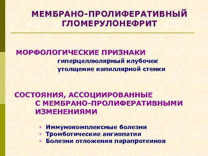 МЕМБРАНО-ПРОЛИФЕРАТИВНЫЙ ГЛОМЕРУЛОНЕФРИТ МОРФОЛОГИЧЕСКИЕ ПРИЗНАКИ гиперцеллюлярный клубочек утолщение капиллярной стенки СОСТОЯНИЯ, АССОЦИИРОВАННЫЕ С МЕМБРАНО-ПРОЛИФЕРАТИВНЫМИ ИЗМЕНЕНИЯМИ