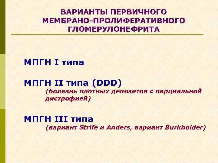 ВАРИАНТЫ ПЕРВИЧНОГО МЕМБРАНО-ПРОЛИФЕРАТИВНОГО ГЛОМЕРУЛОНЕФРИТА МПГН I типа МПГН II типа (DDD) (болезнь плотных депозитов